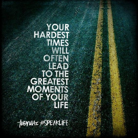 Your hardest times will often lead to the greatest moments of your life.