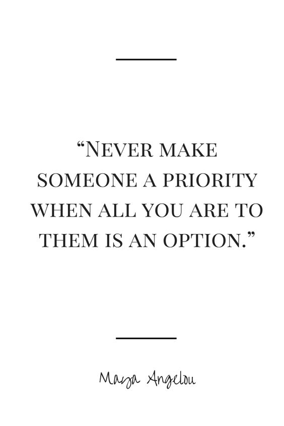 Maya Angelou Quote -Never make someone a priority when all you are to them is an option.  <<< Such a truth.