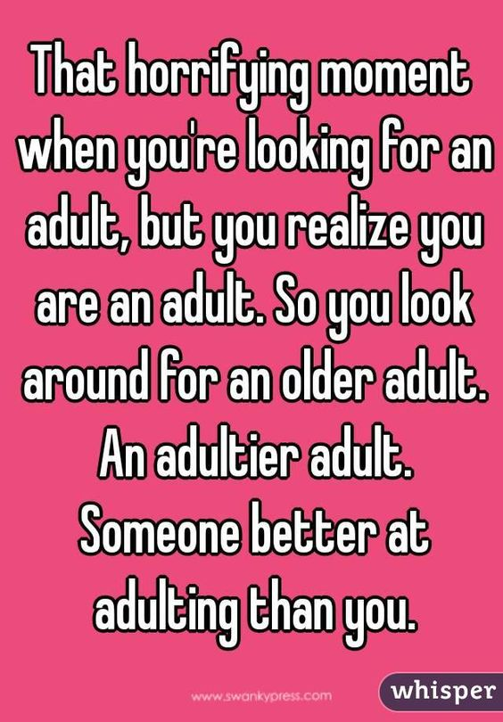That horrifying moment when you're looking for an adult, but you realize you are…: