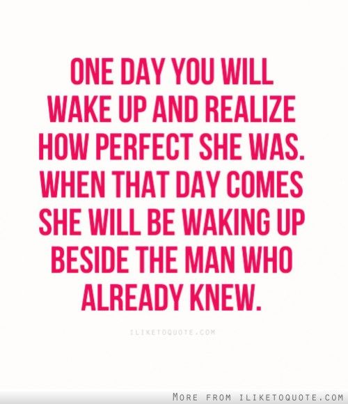 One day you will wake up and realize how perfect she was. When that day comes she will be waking up beside the man who already knew. #relationships #relationship #quotes