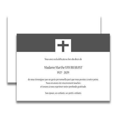 Carte de deuil chrétien pour remercier après un décès. Sobre et classique avec son bandeau gris et sa croix, ce remerciement de décès vous permettra d'exprimer votre gratitude à la famille, amis et connaissances qui vous ont fait part de leurs condoléances. Tous nos remerciements de deuil sont livrés avec des enveloppes assorties.