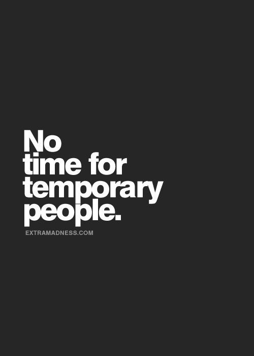 I've got no time for temporary or fake people and I don't do drama. It's just too exhausting. HF~