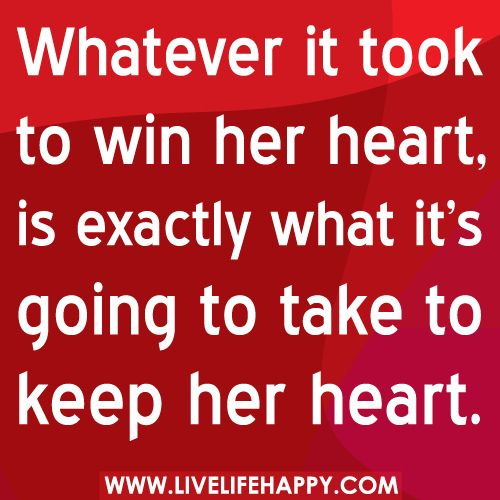Whatever it took to win her heart, is exactly what it's going to take to keep her heart.    Some men just don't get it...