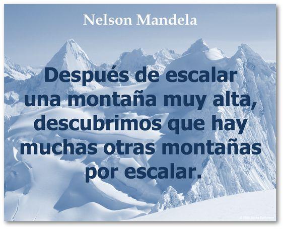 Después de escalar una montaña muy alta, descubrimos que hay muchas otras montañas por escalar.  Nelson Mandela