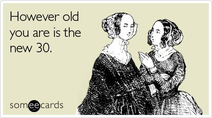 However old you are is the new 30.