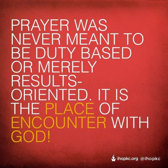 Results Oriented: Prayer Was Never Meant To Be Duty Based Or Merely Results-oriented. It Is The Place Of Encounter