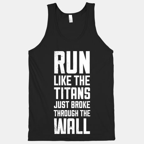 Some Random Pinner Before Me: Oh my…this would be perfect for a cross country team or something like that XD. Me: Or just the poster in front of my treadmill, with some images of some creepy ass titans chowing down on people.