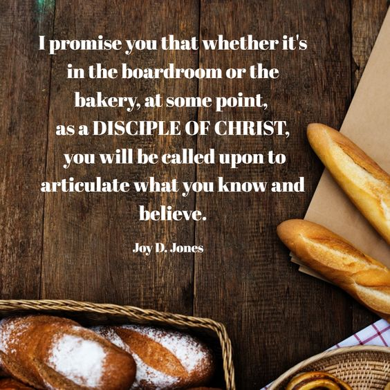 I promise you that whether it's in the boardroom or the bakery, at some point,  as a DISCIPLE OF CHRIST,  you will be called upon to articulate what you know and believe.