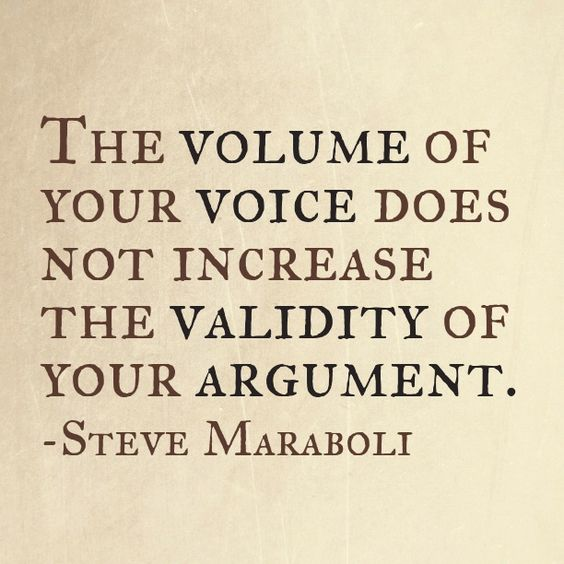 The volume of your voice does not increase the validity of your argument. - Steve Maraboli #quote