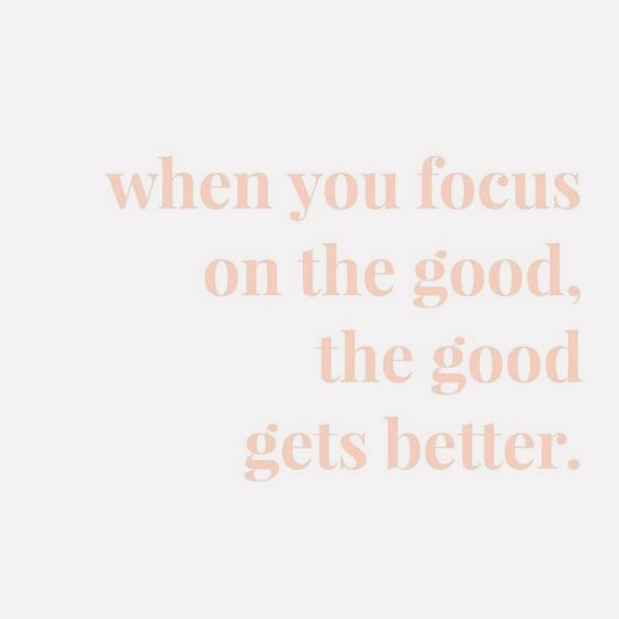 When you focus on the good. The good gets better. • positive, motivational, and inspirational quotes
