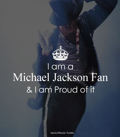 I've always been proud of being a MICHAEL JACKSON fan literally if I'm sad I listen to his music because  his music makes me happy