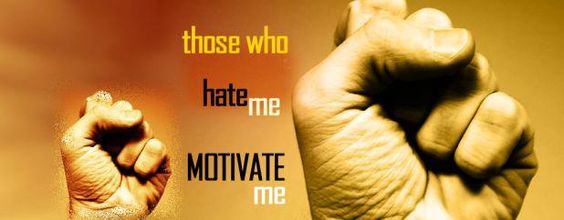 Those who hate me, motivate me.