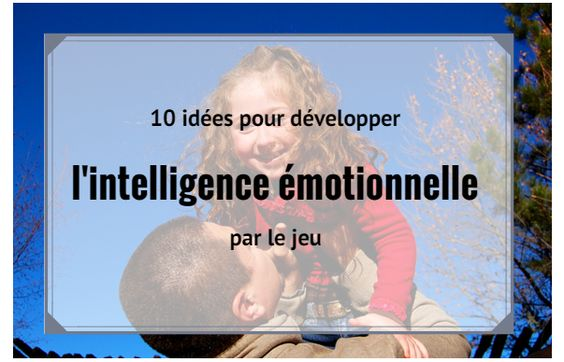 L'intelligence émotionnelle des enfants, un long apprentissage. 10 idées pour développer l'intelligence émotionnelle par le jeu (d'après le livre Qui veut jouer avec moi ? de Lawrence Cohen).