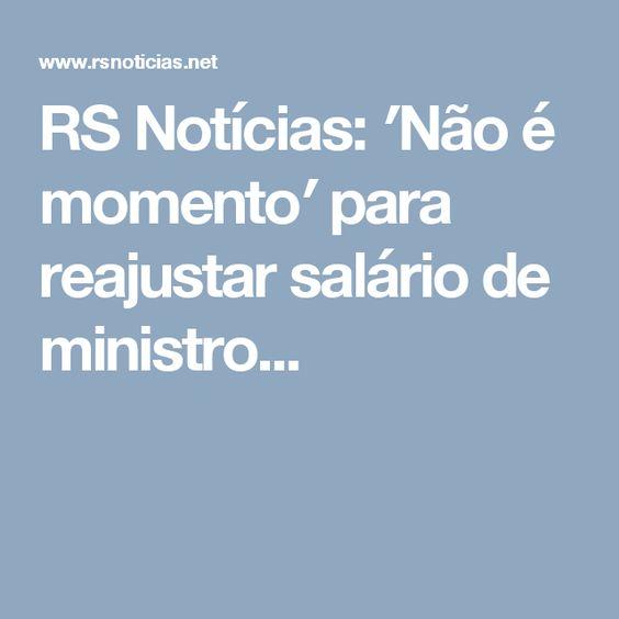 RS Notícias: ′Não é momento′ para reajustar salário de ministro...