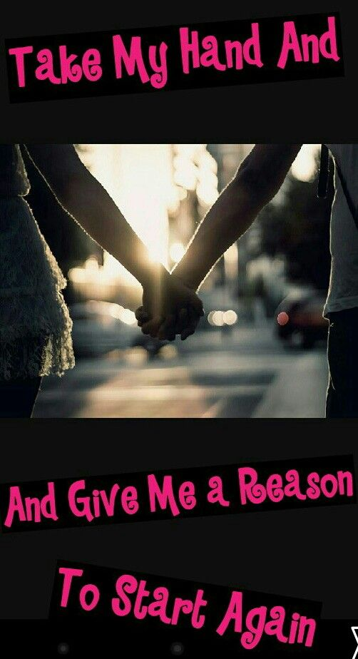 TAKE MY HAND AND GIVE ME A REASON TO START AGAIN