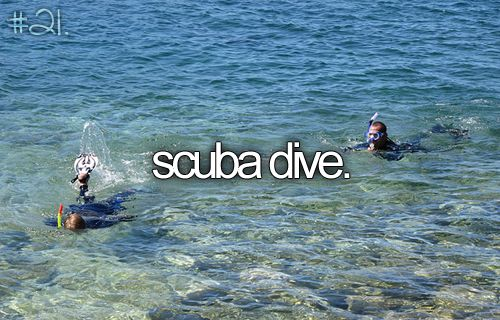 SCUBA DIVE.. did this with my mommy!