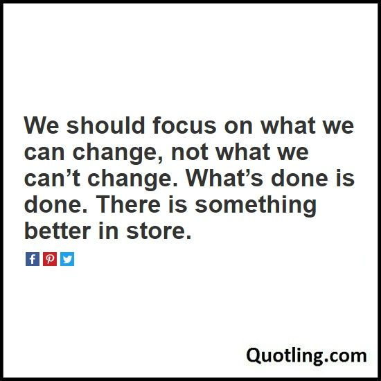 We should focus on what we can change, not what we can't change. What's done is done. There is something better - Joel Osteen Quote