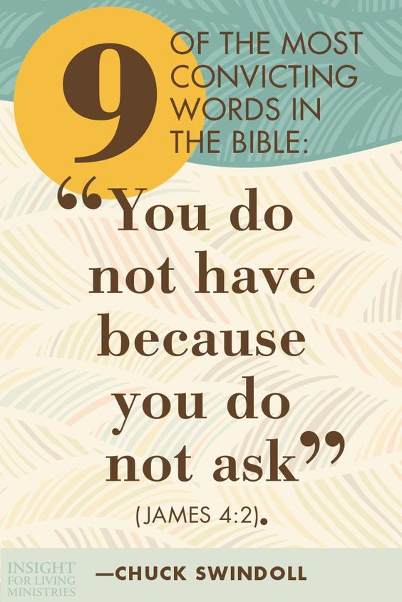 "Nine of the most convicting words in the Bible: ""You do not have because you do not ask"" (James 4:2). -Chuck Swindoll"