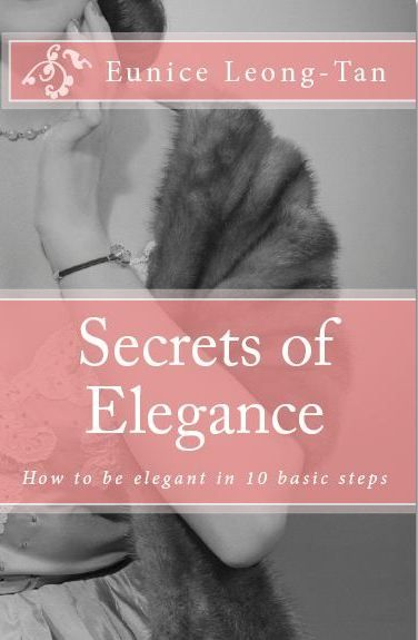 """""""SECRETS OF ELEGANCE: How to be Elegant in 10 Basic Steps"""" e-book by Eunice Leong-Tan - An easy-to-read, step by step guide on the foundations of elegance. Discover the secrets of womanly poise and confidence in this book based on the observations and study of elegant women. Written in both a manual and workbook style, Secrets of Elegance enables anyone to learn the roots of elegance and to contrive her own elegant manner and style."""