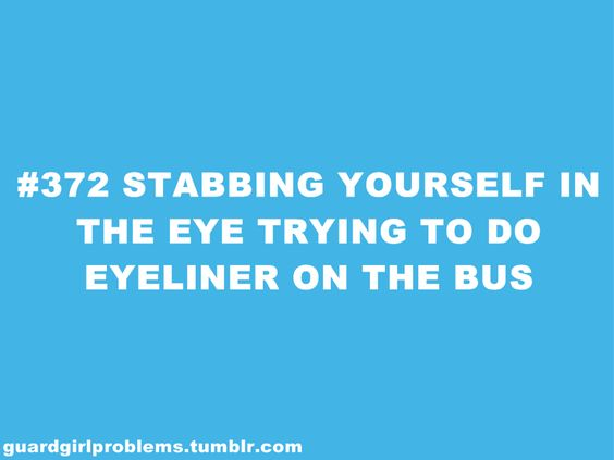 Or you know getting stabbed in the eye and having someone lick your face