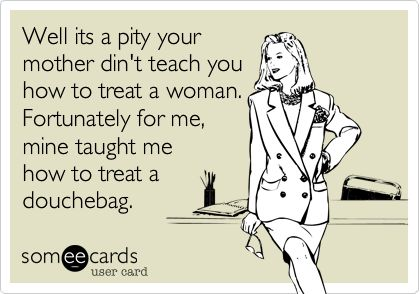 Well its a pity your mother din't teach you how to treat a woman. Fortunately for me, mine taught me how to treat a douchebag.