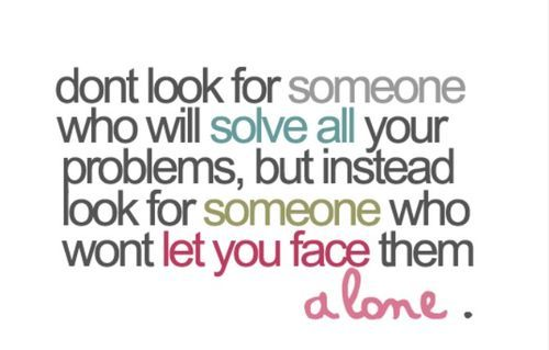 Dont' look for someone who will solve all your problems, but instead look for someone who won't let you face them alone.
