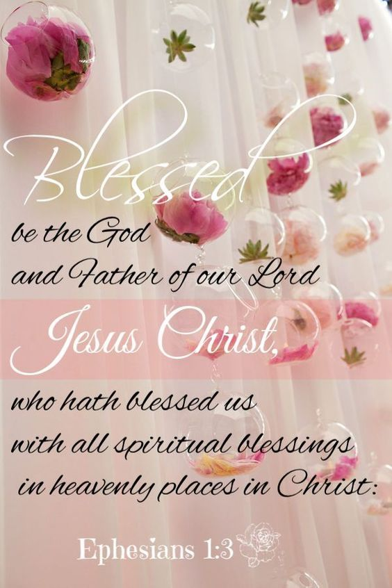 Ephesians 1:3 (NASB) - Blessed be the God and Father of our Lord Jesus Christ, who has blessed us with every spiritual blessing in the heavenly places in Christ,