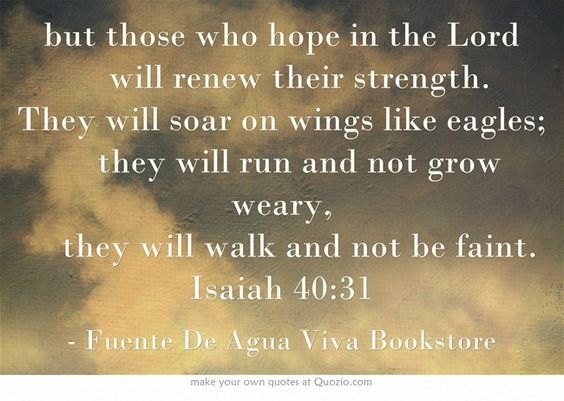 but those who hope in the Lord   will renew their strength. They will soar on wings like eagles;   they will run and not grow weary,   they will walk and not be faint. Isaiah 40:31