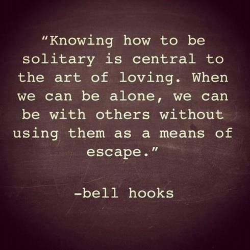 """""""Knowing how to be solitary is central to the art of loving. When we can be alone, we can be with others without using them as a means of escape."""" - bell hooks"""