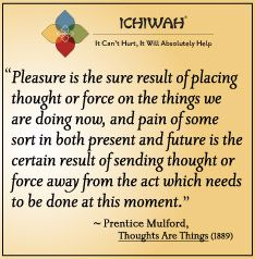 Pleasure is the sure result of placing thought or force on the things we are doing now, and pain of some sort in both present and future is the certain result of sending thought or force away from the act which needs to be done at this moment.– Prentice Mulford, Thoughts Are Things (1889)