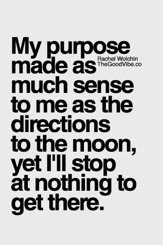 My purpose made as much sense to me as the directions to the moon, yet I'll stop at nothing to get there.