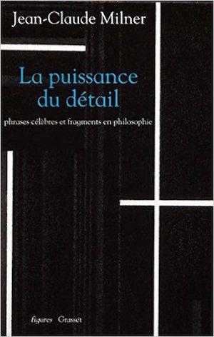 Jean-Claude Milner - La puissance du détail