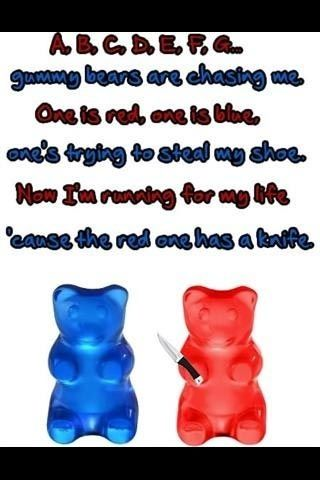 abcdefg gummy bears are chasing me one is red and one is blue ones trying to steal my shoe now im running for my life cause the red one has a knife…