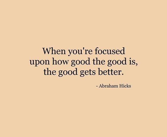 Focus on the good in life....