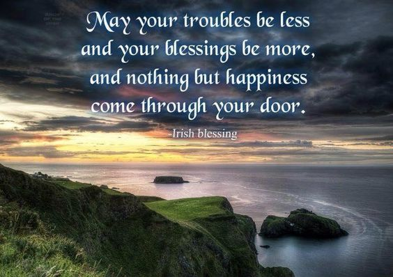 May your troubles be less and your blessings be more, and nothing but happiness come through your door. ~ Irish blessing   --- the Irish have the best blessings!