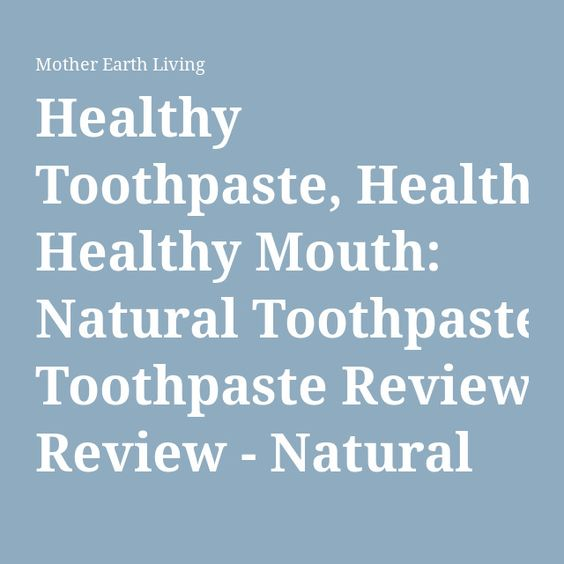 Healthy Toothpaste, Healthy Mouth: Natural Toothpaste Review - Natural Health - Mother Earth Living