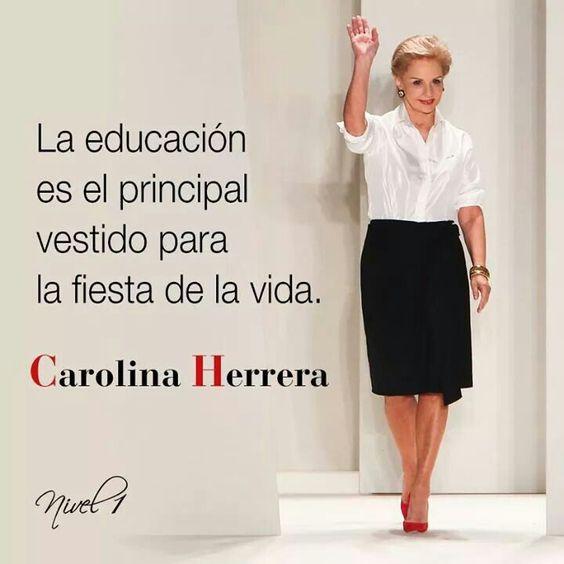 La educacion es.el principal vestido para la fiesta de la vida. #CarolinaHerrera