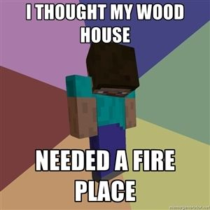 Minecraft Meme Generator | THOUGHT MY WOOD HOUSE NEEDED A FIRE PLACE | Depressed Minecraft Guy