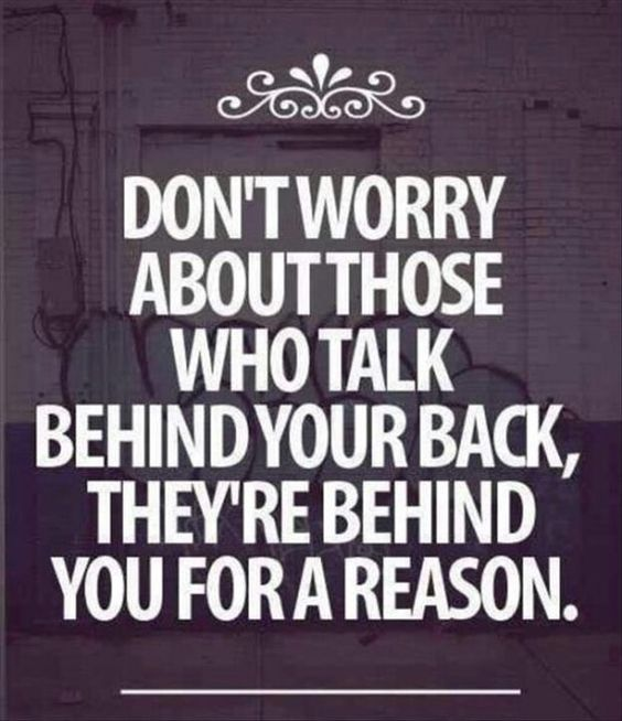 Don't worry about those who talk behind your back, they're behind for a reason.