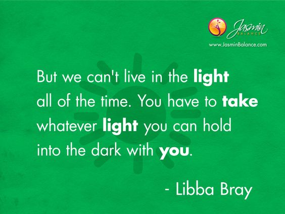 """""""But we can't live in the light all of the time. You have to take whatever light you can hold into the dark with you."""" - Libba Bray  Find more inspiration: http://JasminBalance.com/todays-inspirational-quote-about-light/"""