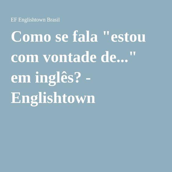 """Como se fala """"estou com vontade de..."""" em inglês? - Englishtown"""
