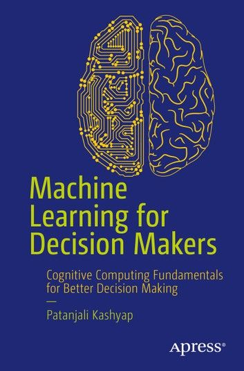 Machine Learning For Decision Makers Ebook By Patanjali Kashyap In