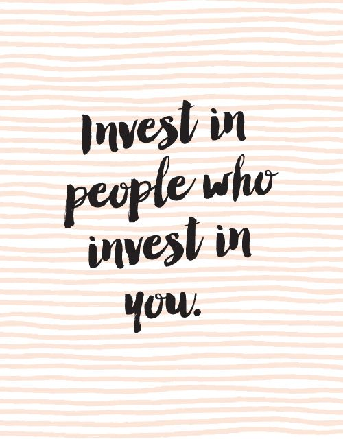 Invest in people who invest in you. Words of Wisdom & pretty type.                                                                                                                                                      More