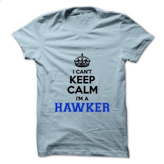 I cant keep calm Im a HAWKER - cool t shirts #tshirt fashion #sweater outfits
