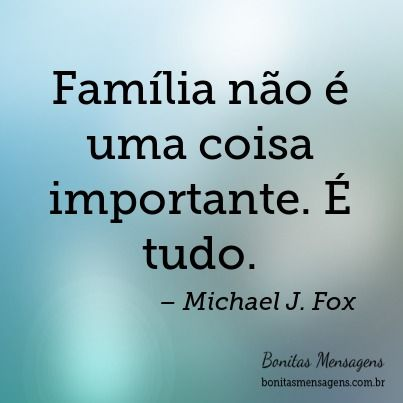 Família não é uma coisa importante. É tudo.: