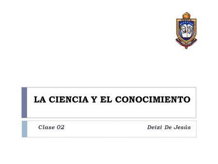 LA CIENCIA Y EL CONOCIMIENTO Clase 02 Deizi De Jesús.