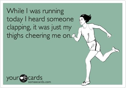 Funny Encouragement Ecard: While I was running today I heard someone clapping, it was just my thighs cheering me on.
