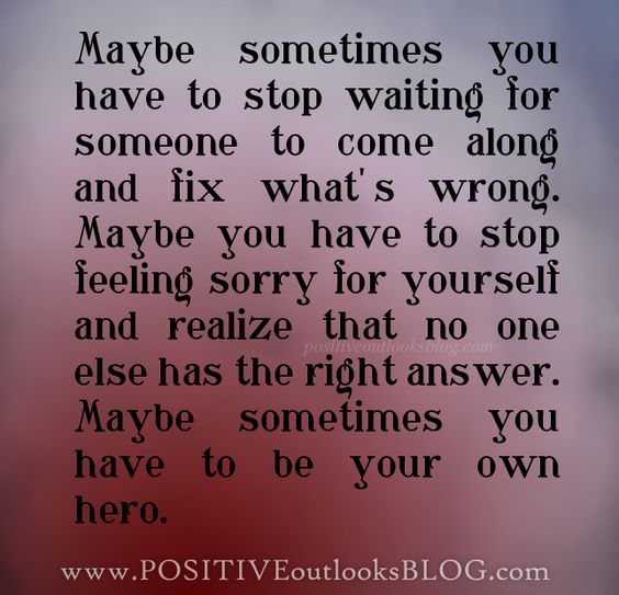 Maybe Sometimes You Have To Stop Waiting For Someone To
