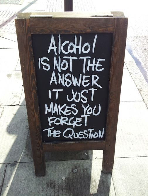 alcohol is not the answer it just makes you forget the question