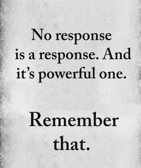 No Response Is A Response And It S Powerful One Remember That Funny Inspirational Quotes Amazing Inspirational Quotes New Quotes